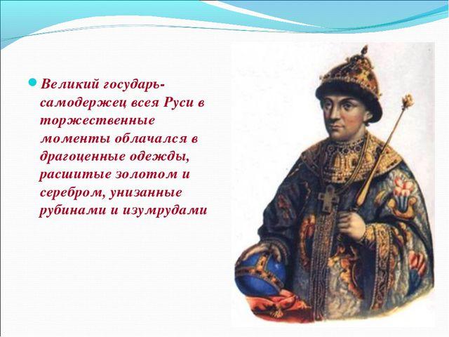 Великий государь- самодержец всея Руси в торжественные моменты облачался в др...