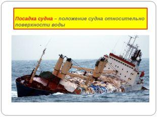 Посадка судна – положение судна относительно поверхности воды