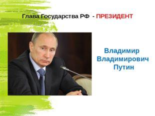 Глава Государства РФ - ПРЕЗИДЕНТ Владимир Владимирович Путин