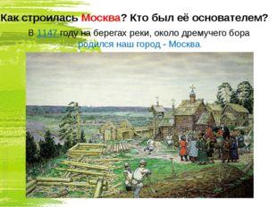 Как строилась Москва? Кто был её основателем? В 1147 году на берегах реки, ок