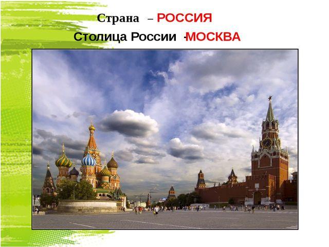 Страна – РОССИЯ Столица России - МОСКВА