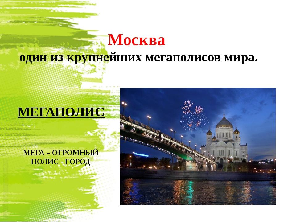Москва один из крупнейших мегаполисов мира. МЕГАПОЛИС МЕГА – ОГРОМНЫЙ ПОЛИС -...