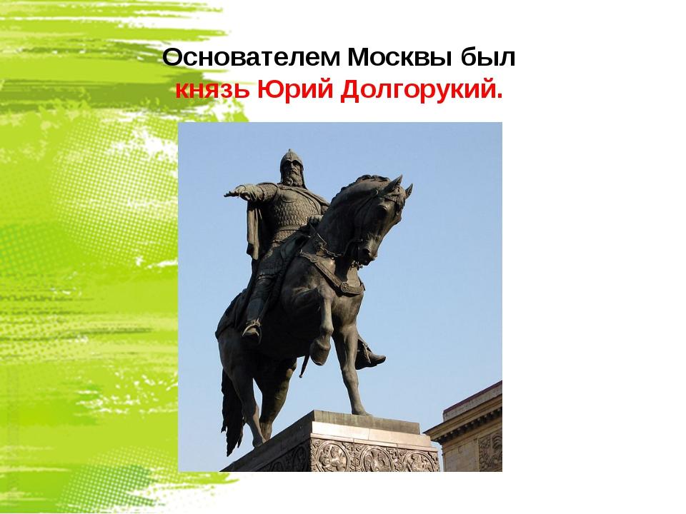 Основателем Москвы был князь Юрий Долгорукий.