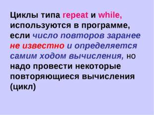 Циклы типа repeat и while, используются в программе, если число повторов зара