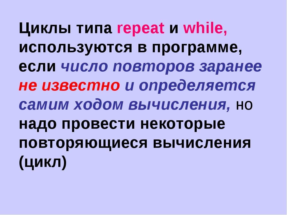 Циклы типа repeat и while, используются в программе, если число повторов зара...