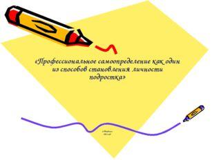 «Профессиональное самоопределение как один из способов становления личности