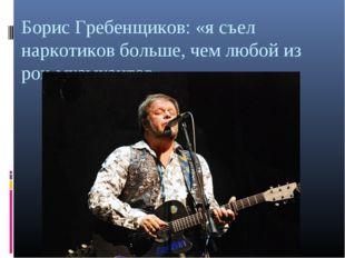 Борис Гребенщиков: «я съел наркотиков больше, чем любой из рок-музыкантов»