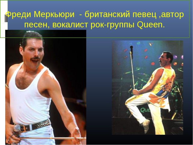 Фреди Меркьюри - британскийпевец,автор песен, вокалист рок-группыQueen.