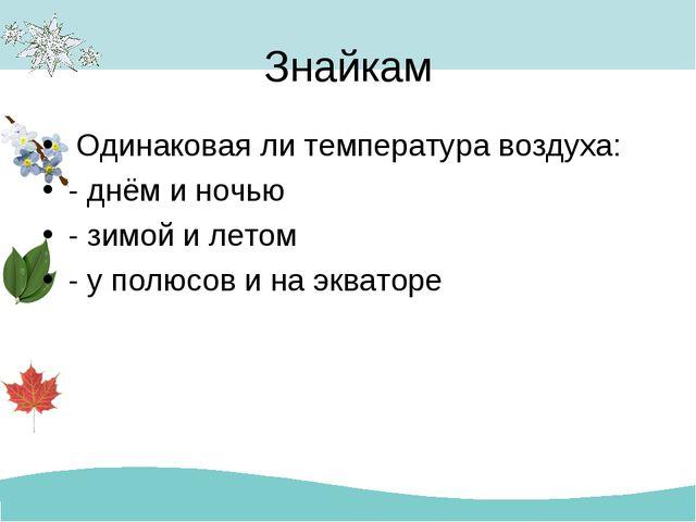 Знайкам Одинаковая ли температура воздуха: - днём и ночью - зимой и летом - у...