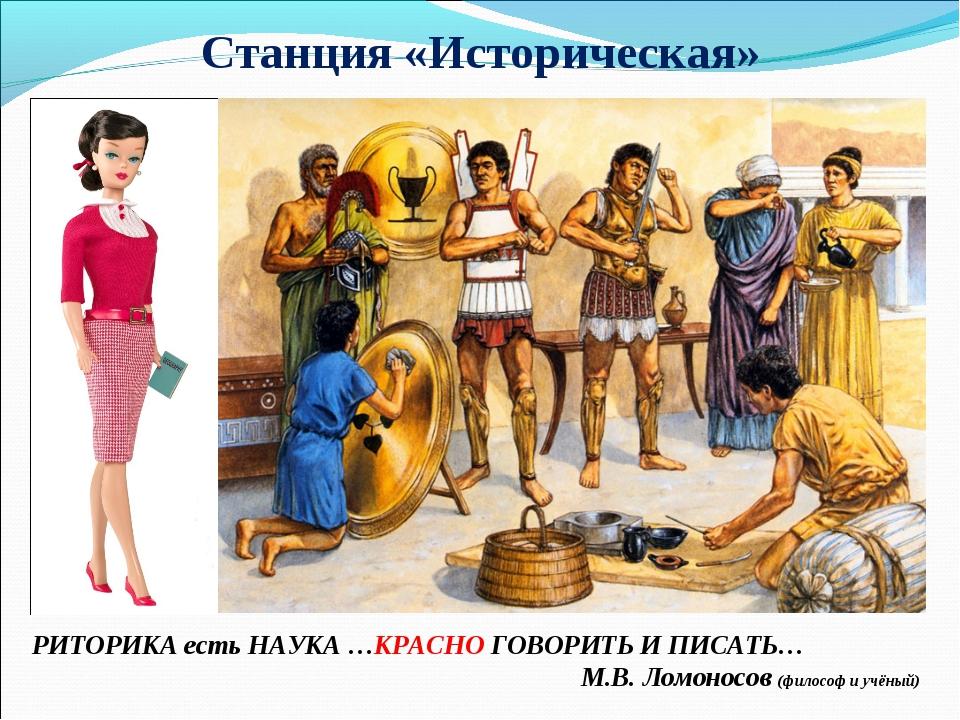 Станция «Историческая» РИТОРИКА есть НАУКА …КРАСНО ГОВОРИТЬ И ПИСАТЬ… М.В. Ло...