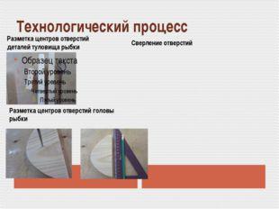 Технологический процесс Разметка центров отверстий деталей туловища рыбки Раз