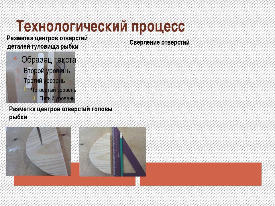 Технологический процесс Разметка центров отверстий деталей туловища рыбки Раз...