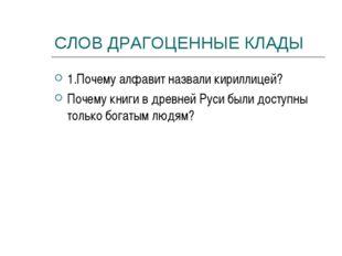 СЛОВ ДРАГОЦЕННЫЕ КЛАДЫ 1.Почему алфавит назвали кириллицей? Почему книги в др