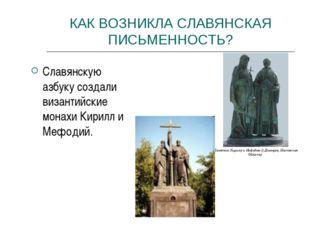 КАК ВОЗНИКЛА СЛАВЯНСКАЯ ПИСЬМЕННОСТЬ? Славянскую азбуку создали византийские