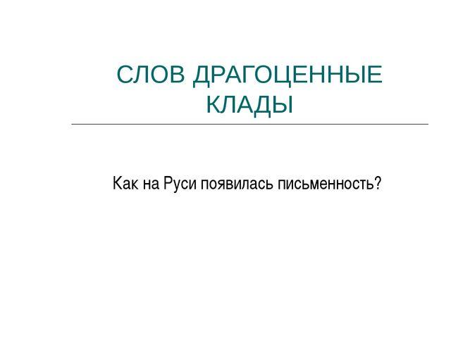 СЛОВ ДРАГОЦЕННЫЕ КЛАДЫ Как на Руси появилась письменность?