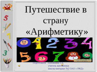 Путешествие в страну «Арифметику» Подготовила Поповкина Т.Б. учитель математи