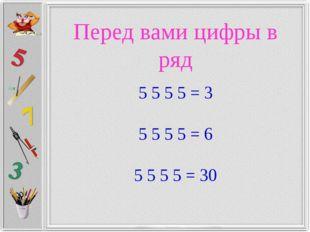 Перед вами цифры в ряд 5 5 5 5 = 3  5 5 5 5 = 6  5 5 5 5 = 30