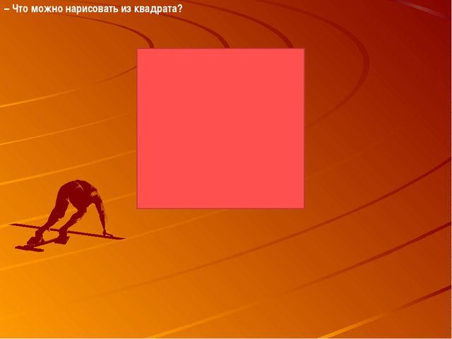 – Что можно нарисовать из квадрата?