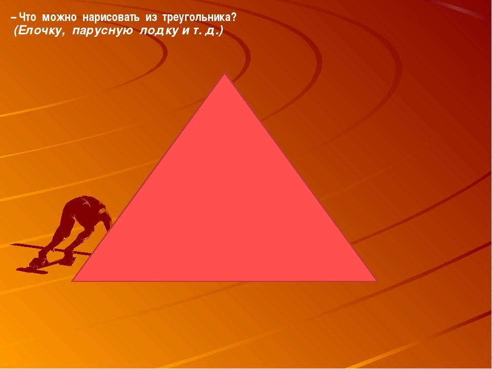 – Что можно нарисовать из треугольника? (Елочку, парусную лодку и т. д.)