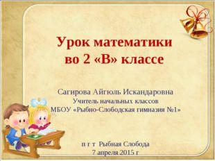 Урок математики во 2 «В» классе Сагирова Айгюль Искандаровна Учитель начальны