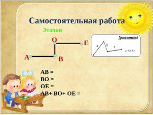 Самостоятельная работа А О Эталон АВ = ВО = ОЕ = АВ+ ВО+ ОЕ = В Е