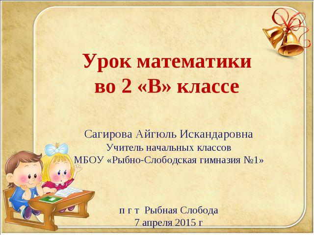 Урок математики во 2 «В» классе Сагирова Айгюль Искандаровна Учитель начальны...