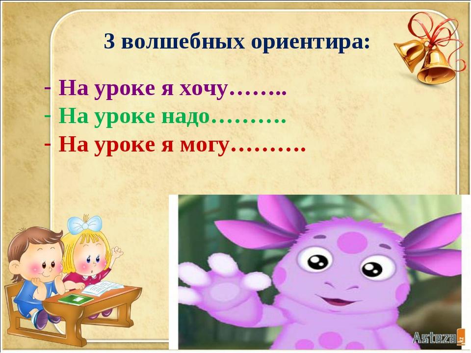 3 волшебных ориентира: На уроке я хочу…….. На уроке надо………. На уроке я могу…...