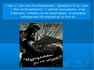 Қітапқа Қазақстан Республикасының Президенті Нұрсұлтан Әбішүлы Назарбаевтың қ