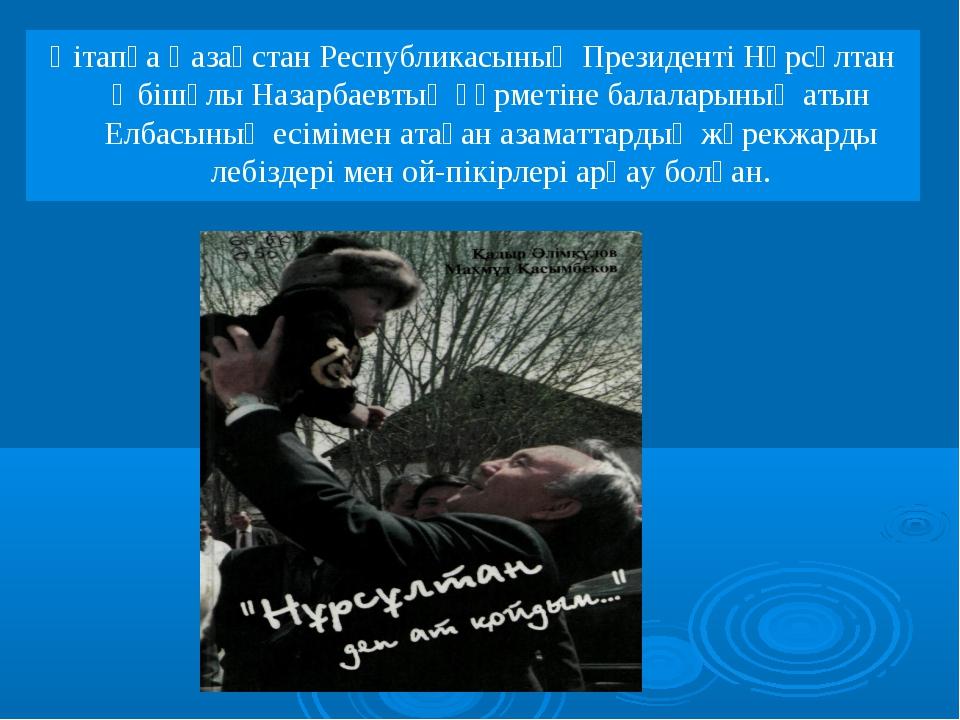 Қітапқа Қазақстан Республикасының Президенті Нұрсұлтан Әбішүлы Назарбаевтың қ...