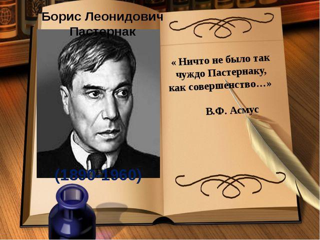 Борис Леонидович Пастернак (1890-1960) « Ничто не было так чуждо Пастернаку,...