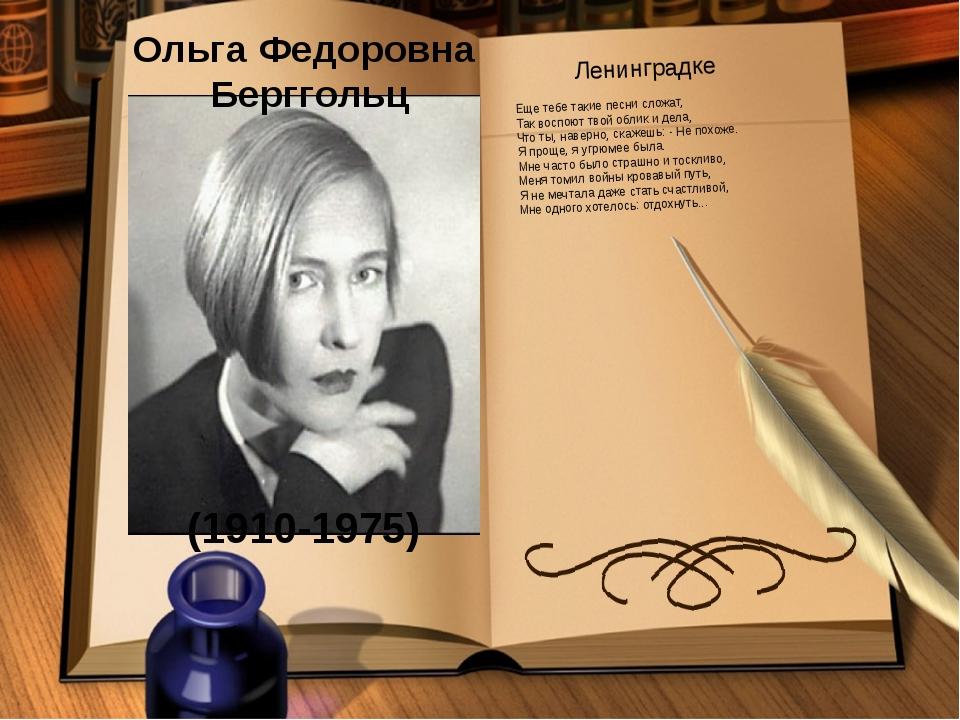 Ольга Федоровна Берггольц (1910-1975) Ленинградке Еще тебе такие песни сложат...