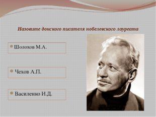 Назовите донского писателя нобелевского лауреата Шолохов М.А. Чехов А.П. Васи