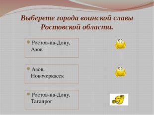 Выберете города воинской славы Ростовской области. Ростов-на-Дону, Азов Азов,