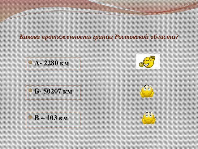Какова протяженность границ Ростовской области? А- 2280 км Б- 50207 км В – 10...