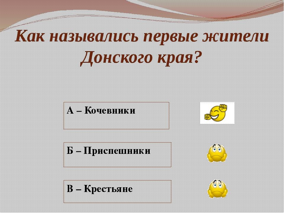 Как назывались первые жители Донского края? А – Кочевники Б – Приспешники В –...