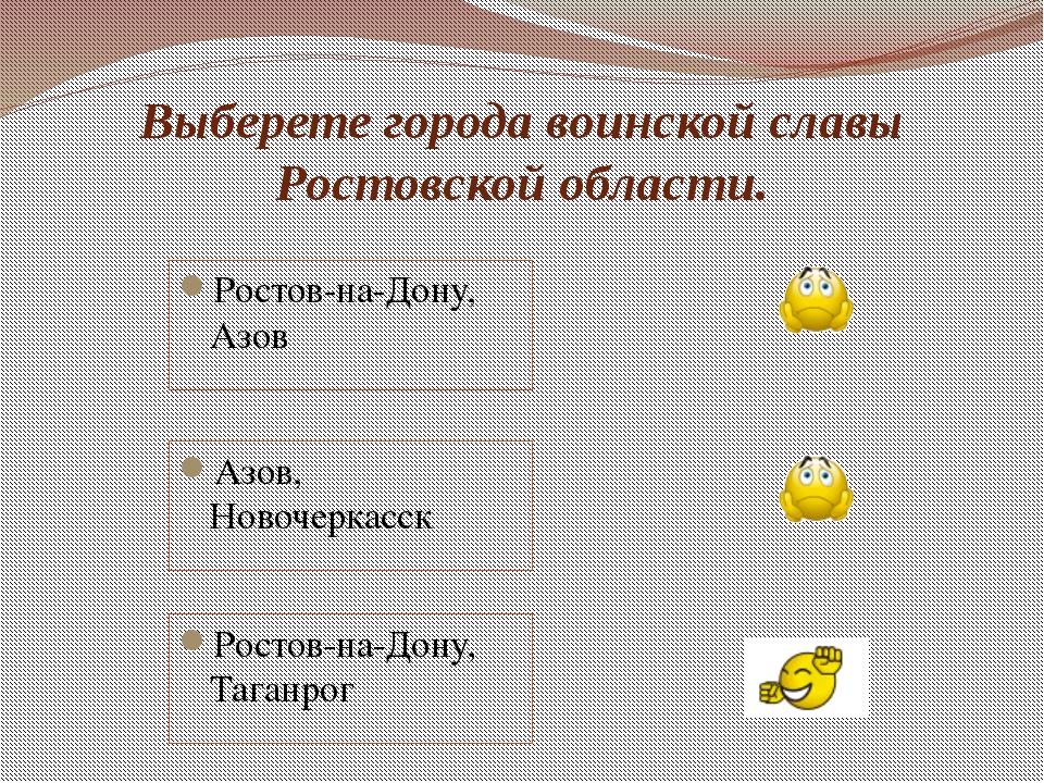 Выберете города воинской славы Ростовской области. Ростов-на-Дону, Азов Азов,...