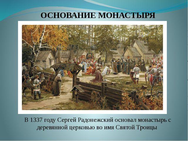 ОСНОВАНИЕ МОНАСТЫРЯ В 1337 году Сергей Радонежский основал монастырь с деревя...