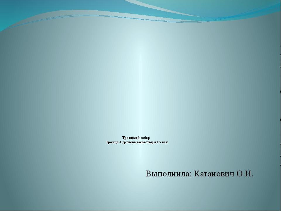Троицкий собор Троице-Сергиева монастыря 15 век Выполнила: Катанович О.И.
