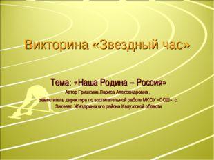 Викторина «Звездный час» Тема: «Наша Родина – Россия» Автор Гришкина Лариса А