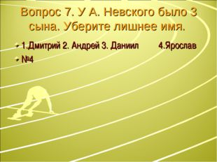 Вопрос 7. У А. Невского было 3 сына. Уберите лишнее имя. 1.Дмитрий 2. Андрей