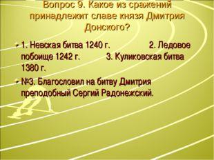 Вопрос 9. Какое из сражений принадлежит славе князя Дмитрия Донского? 1. Невс