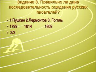 Задание 3. Правильно ли дана последовательность рождения русских писателей? 1