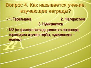 Вопрос 4. Как называется учение, изучающее награды? 1. Геральдика 2. Фалерист
