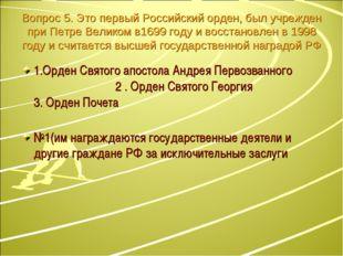 Вопрос 5. Это первый Российский орден, был учрежден при Петре Великом в1699 г