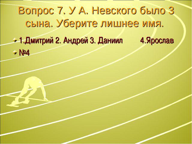 Вопрос 7. У А. Невского было 3 сына. Уберите лишнее имя. 1.Дмитрий 2. Андрей...