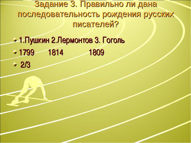Задание 3. Правильно ли дана последовательность рождения русских писателей? 1...