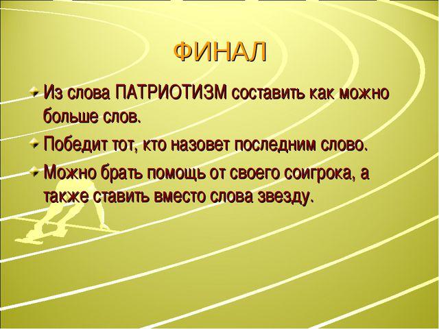 ФИНАЛ Из слова ПАТРИОТИЗМ составить как можно больше слов. Победит тот, кто н...