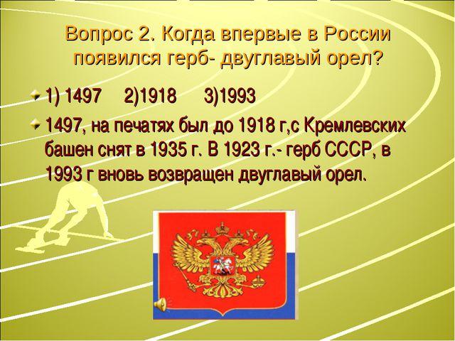 Вопрос 2. Когда впервые в России появился герб- двуглавый орел? 1) 1497 2)191...