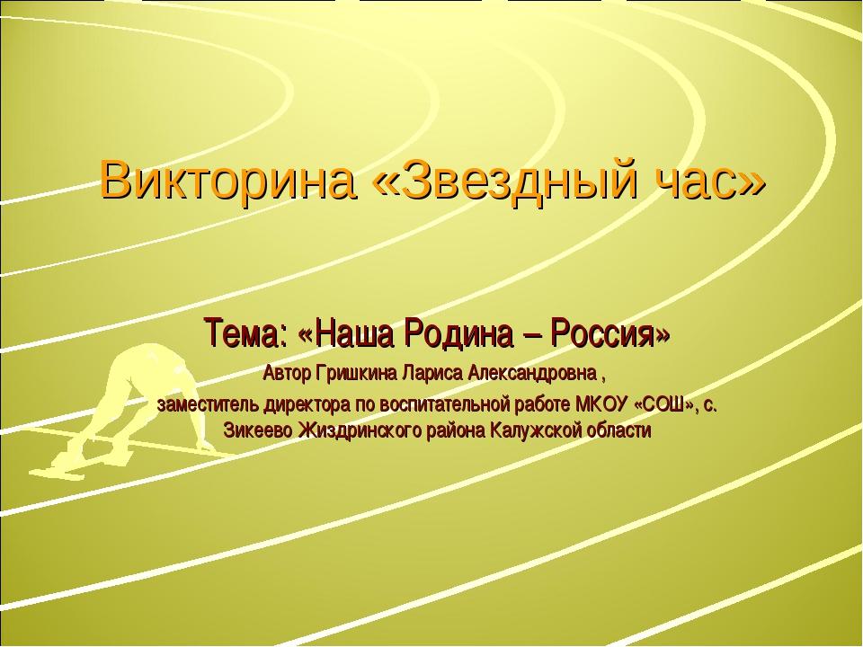 Викторина «Звездный час» Тема: «Наша Родина – Россия» Автор Гришкина Лариса А...