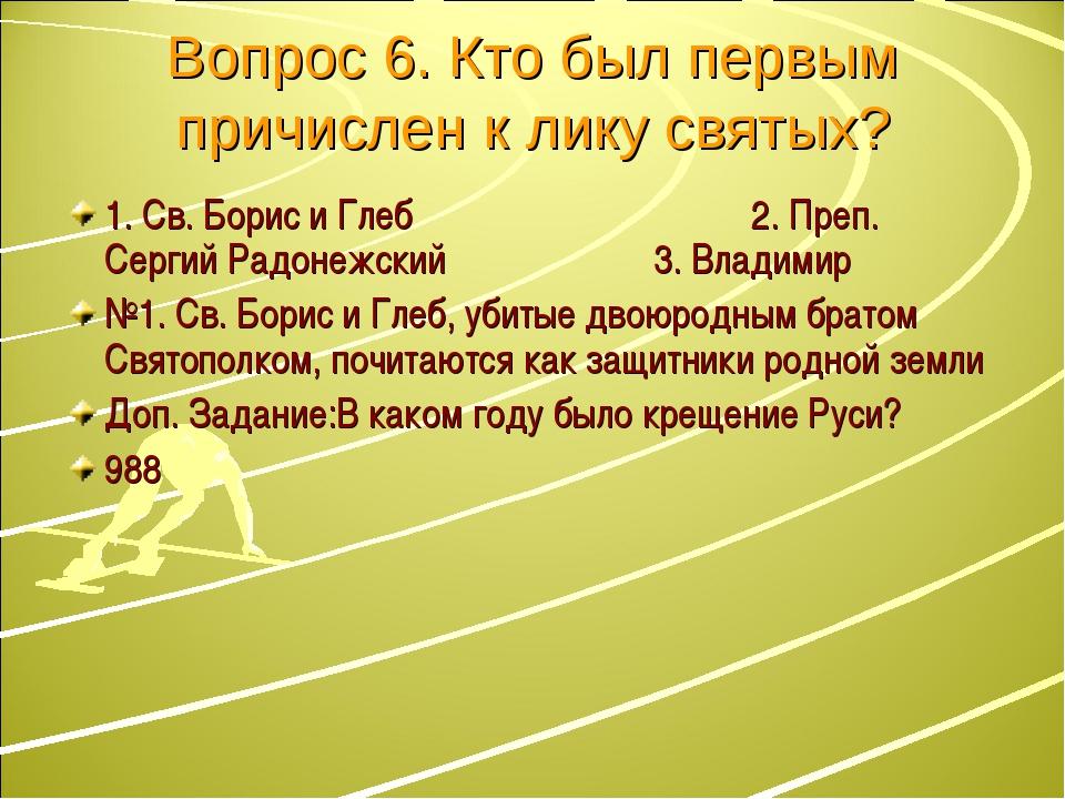 Вопрос 6. Кто был первым причислен к лику святых? 1. Св. Борис и Глеб 2. Преп...